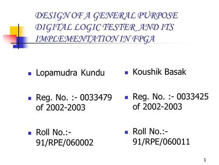 1 DESIGN OF A GENERAL PURPOSE DIGITAL LOGIC TESTER AND ITS IMPLEMENTATION IN FPGA Lopamudra Kundu Reg. No. :- 0033479 of 2002-2003 Roll No.:- 91/RPE/060002.