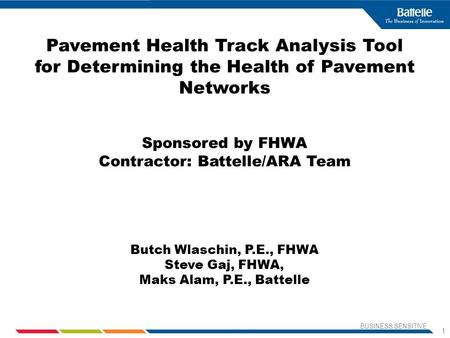 BUSINESS SENSITIVE 1 Pavement Health Track Analysis Tool for Determining the Health of Pavement Networks Sponsored by FHWA Contractor: Battelle/ARA Team.