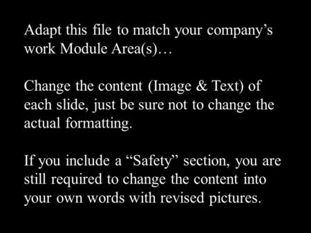 Adapt this file to match your company's work Module Area(s)… Change the content (Image & Text) of each slide, just be sure not to change the actual formatting.