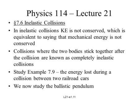 L21-s1,11 Physics 114 – Lecture 21 §7.6 Inelastic Collisions In inelastic collisions KE is not conserved, which is equivalent to saying that mechanical.