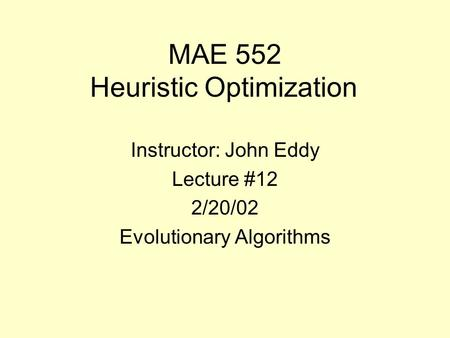 MAE 552 Heuristic Optimization Instructor: John Eddy Lecture #12 2/20/02 Evolutionary Algorithms.