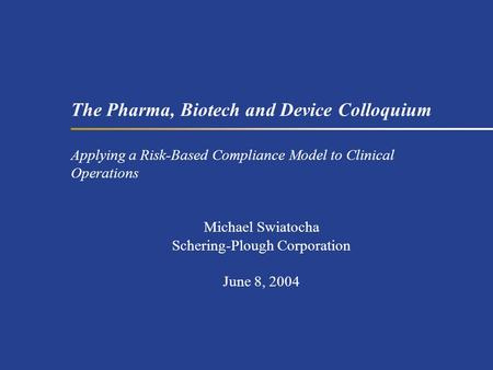 The Pharma, Biotech and Device Colloquium Applying a Risk-Based Compliance Model to Clinical Operations Michael Swiatocha Schering-Plough Corporation June.