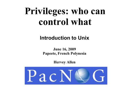Privileges: who can control what Introduction to Unix June 16, 2009 Papeete, French Polynesia Hervey Allen.