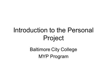 Introduction to the Personal Project Baltimore City College MYP Program.