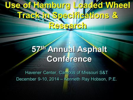 Use of Hamburg Loaded Wheel Track in Specifications & Research December 9-10, 2014 – Kenneth Ray Hobson, P.E. Havener Center, Campus of Missouri S&T 57.