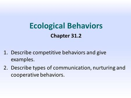 Ecological Behaviors Chapter 31.2 1.Describe competitive behaviors and give examples. 2.Describe types of communication, nurturing and cooperative behaviors.
