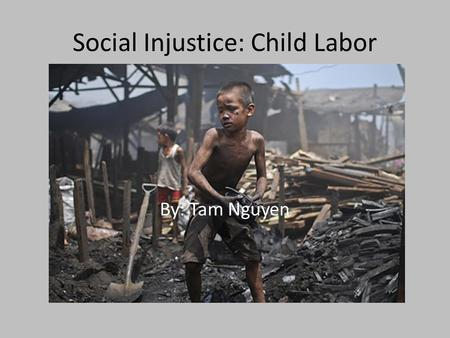 Social Injustice: Child Labor By: Tam Nguyen. What is Child Labor? Interferes with education Often leads to physical harm or health risks No clean water.