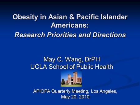 Obesity in Asian & Pacific Islander Americans: Research Priorities and Directions May C. Wang, DrPH UCLA School of Public Health APIOPA Quarterly Meeting,