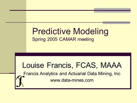 Predictive Modeling Spring 2005 CAMAR meeting Louise Francis, FCAS, MAAA Francis Analytics and Actuarial Data Mining, Inc www.data-mines.com.