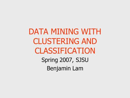 DATA MINING WITH CLUSTERING AND CLASSIFICATION Spring 2007, SJSU Benjamin Lam.