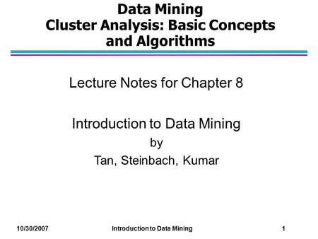 Data Mining Cluster Analysis: Basic Concepts and Algorithms Lecture Notes for Chapter 8 Introduction to Data Mining by Tan, Steinbach, Kumar 10/30/2007.