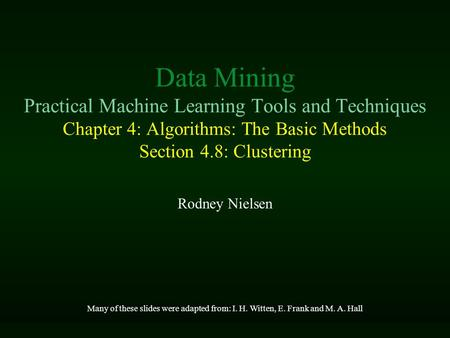 Data Mining Practical Machine Learning Tools and Techniques Chapter 4: Algorithms: The Basic Methods Section 4.8: Clustering Rodney Nielsen Many of these.