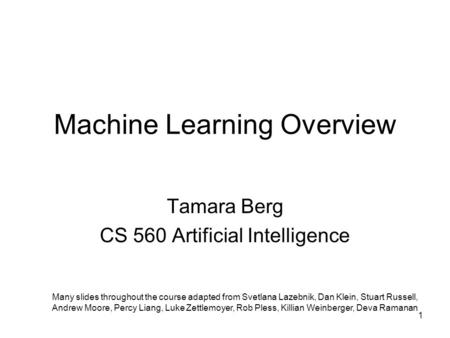 Machine Learning Overview Tamara Berg CS 560 Artificial Intelligence Many slides throughout the course adapted from Svetlana Lazebnik, Dan Klein, Stuart.