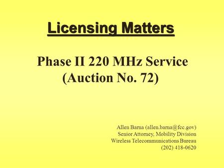 Licensing Matters Licensing Matters Phase II 220 MHz Service (Auction No. 72) Allen Barna Senior Attorney, Mobility Division Wireless.