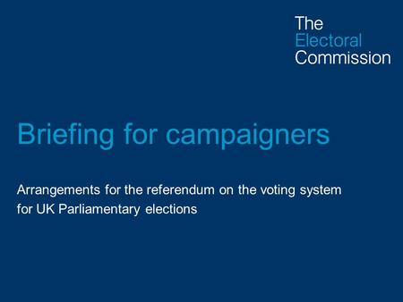 Briefing for campaigners Arrangements for the referendum on the voting system for UK Parliamentary elections.