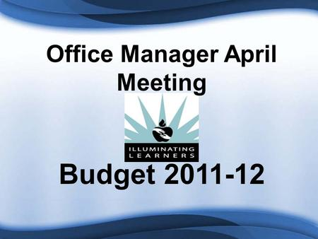 Office Manager April Meeting Budget 2011-12. LEGISLATIVE INFORMATION Proposals Senate Budget Proposal reduces Foundation School Program $2B per year.