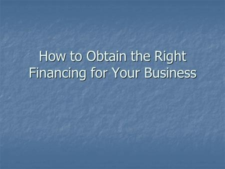 How to Obtain the Right Financing for Your Business.