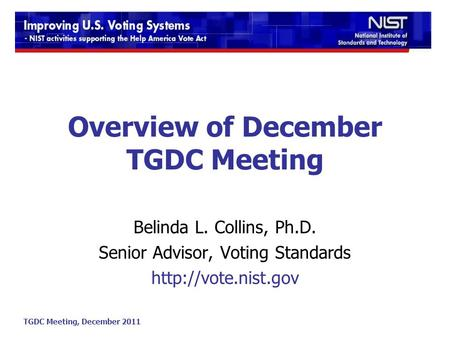 TGDC Meeting, December 2011 Overview of December TGDC Meeting Belinda L. Collins, Ph.D. Senior Advisor, Voting Standards