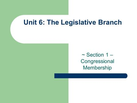 Unit 6: The Legislative Branch ~ Section 1 – Congressional Membership.