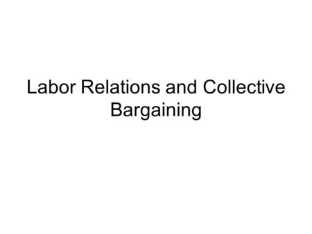 Labor Relations and Collective Bargaining. Labor and Management In United States Labor like laborers were seen as second or third class citizens in early.