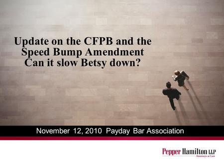Update on the CFPB and the Speed Bump Amendment Can it slow Betsy down? November 12, 2010 Payday Bar Association.