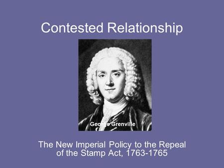Contested Relationship The New Imperial Policy to the Repeal of the Stamp Act, 1763-1765 George Grenville.