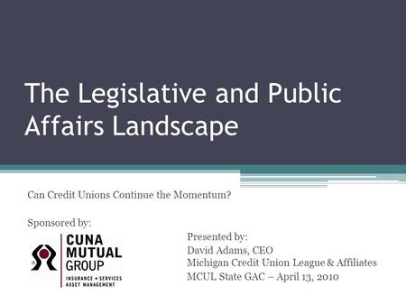 The Legislative and Public Affairs Landscape Can Credit Unions Continue the Momentum? Sponsored by: Presented by: David Adams, CEO Michigan Credit Union.
