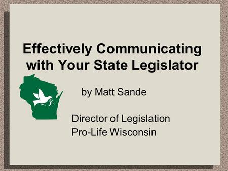 Effectively Communicating with Your State Legislator by Matt Sande Director of Legislation Pro-Life Wisconsin.