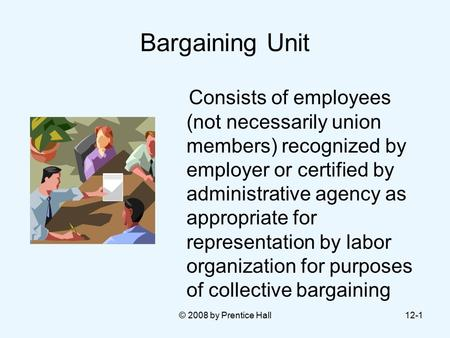 © 2008 by Prentice Hall12-1 Bargaining Unit Consists of employees (not necessarily union members) recognized by employer or certified by administrative.