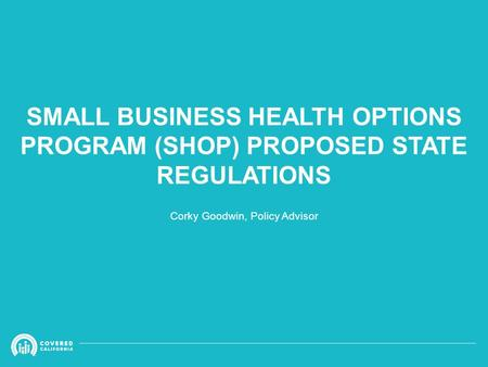 SMALL BUSINESS HEALTH OPTIONS PROGRAM (SHOP) PROPOSED STATE REGULATIONS Corky Goodwin, Policy Advisor.