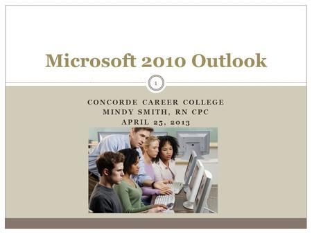 CONCORDE CAREER COLLEGE MINDY SMITH, RN CPC APRIL 25, 2013 1 Microsoft 2010 Outlook.