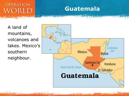 Guatemala A land of mountains, volcanoes and lakes. Mexico's southern neighbour.