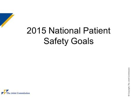 © Copyright, The Joint Commission 2015 National Patient Safety Goals.