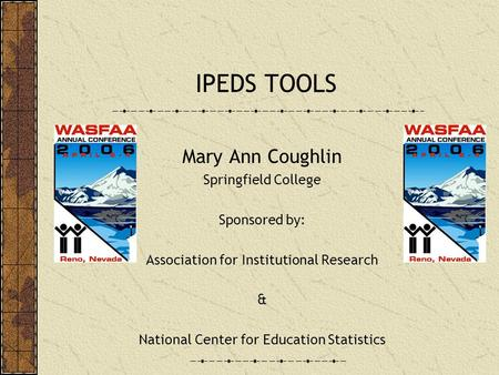 IPEDS TOOLS Mary Ann Coughlin Springfield College Sponsored by: Association for Institutional Research & National Center for Education Statistics.