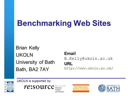 A centre of expertise in digital information managementwww.ukoln.ac.uk UKOLN is supported by: Benchmarking Web Sites Brian Kelly UKOLN University of Bath.