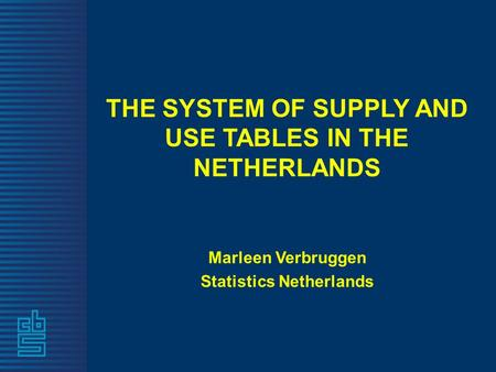 THE SYSTEM OF SUPPLY AND USE TABLES IN THE NETHERLANDS Marleen Verbruggen Statistics Netherlands.