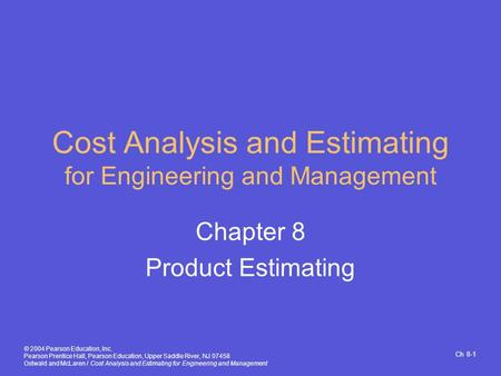 Ch 8-1 © 2004 Pearson Education, Inc. Pearson Prentice Hall, Pearson Education, Upper Saddle River, NJ 07458 Ostwald and McLaren / Cost Analysis and Estimating.