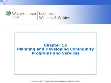 Copyright © 2010 Wolters Kluwer Health | Lippincott Williams & Wilkins Chapter 12 Planning and Developing Community Programs and Services.