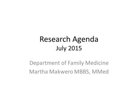 Research Agenda July 2015 Department of Family Medicine Martha Makwero MBBS, MMed.