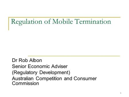 1 Regulation of Mobile Termination Dr Rob Albon Senior Economic Adviser (Regulatory Development) Australian Competition and Consumer Commission.