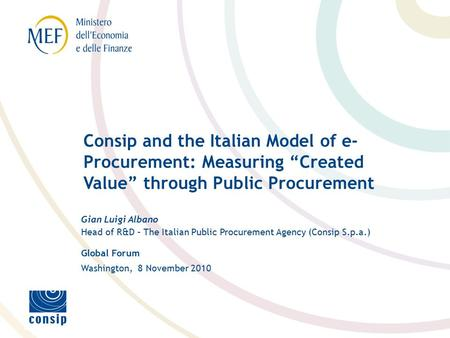 Global Forum Washington, 8 November 2010 Gian Luigi Albano Head of R&D – The Italian Public Procurement Agency (Consip S.p.a.) Consip and the Italian Model.