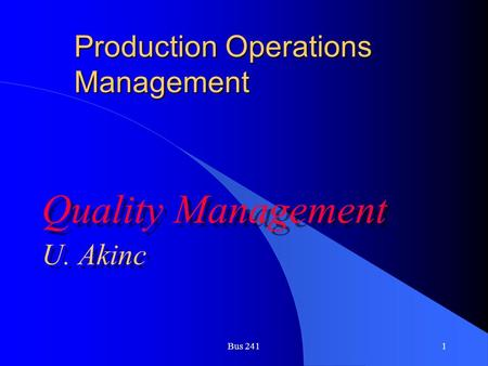 Bus 2411 Production Operations Management Quality Management U. Akinc Quality Management U. Akinc.