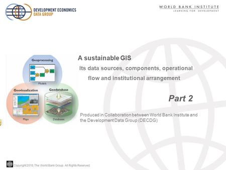 Copyright 2010, The World Bank Group. All Rights Reserved. Its data sources, components, operational flow and institutional arrangement Part 2 A sustainable.