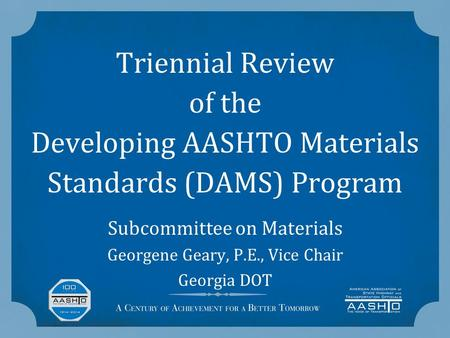 Triennial Review of the Developing AASHTO Materials Standards (DAMS) Program Subcommittee on Materials Georgene Geary, P.E., Vice Chair Georgia DOT.
