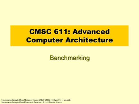 CMSC 611: Advanced Computer Architecture Benchmarking Some material adapted from Mohamed Younis, UMBC CMSC 611 Spr 2003 course slides Some material adapted.