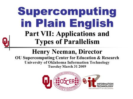 Supercomputing in Plain English Part VII: Applications and Types of Parallelism Henry Neeman, Director OU Supercomputing Center for Education & Research.
