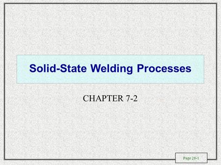 Page 28-1 Solid-State Welding Processes CHAPTER 7-2.