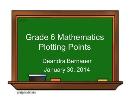 Grade 6 Mathematics Plotting Points Deandra Bernauer January 30, 2014.