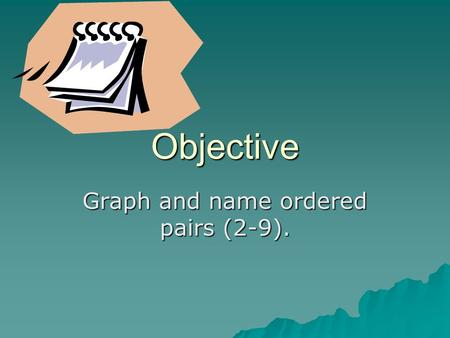 Objective Graph and name ordered pairs (2-9).. Voc.  Coordinate system  Coordinate grid  Origin  X-axis  Y-axis  Quadrants  Ordered pairs  X-coordinate.
