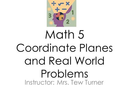 Math 5 Coordinate Planes and Real World Problems Instructor: Mrs. Tew Turner.